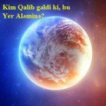 Kim Qalib gəldi ki, bu Yer Aləminə?